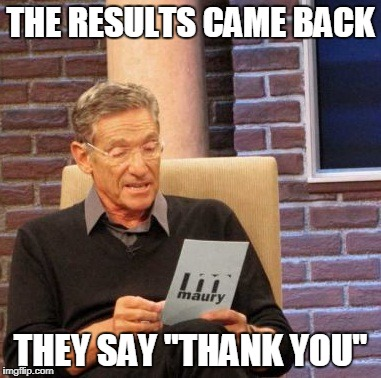 "Maury Lie Detector Meme | THE RESULTS CAME BACK THEY SAY ""THANK YOU"" 
