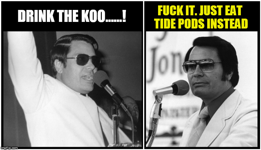 drink the kool aid | DRINK THE KOO......! F**K IT. JUST EAT TIDE PODS INSTEAD | image tagged in jim jones,kool-aid,tide pods,tide pod challenge,tide pod,kool aid | made w/ Imgflip meme maker