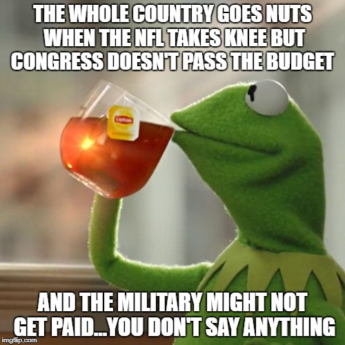 But Thats None Of My Business Meme | THE WHOLE COUNTRY GOES NUTS WHEN THE NFL TAKES KNEE BUT CONGRESS DOESN'T PASS THE BUDGET AND THE MILITARY MIGHT NOT GET PAID...YOU DON'T SAY | image tagged in memes,but thats none of my business,kermit the frog | made w/ Imgflip meme maker