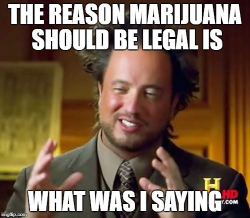 Ancient Aliens Meme | THE REASON MARIJUANA SHOULD BE LEGAL IS WHAT WAS I SAYING | image tagged in memes,ancient aliens | made w/ Imgflip meme maker