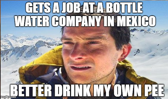 GETS A JOB AT A BOTTLE WATER COMPANY IN MEXICO BETTER DRINK MY OWN PEE | made w/ Imgflip meme maker