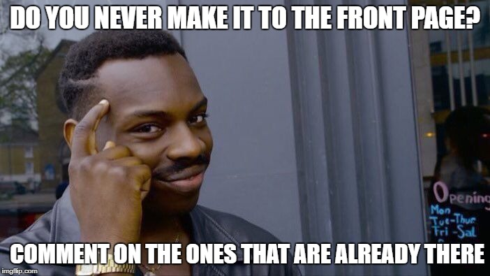 Roll Safe Think About It Meme | DO YOU NEVER MAKE IT TO THE FRONT PAGE? COMMENT ON THE ONES THAT ARE ALREADY THERE | image tagged in memes,roll safe think about it | made w/ Imgflip meme maker