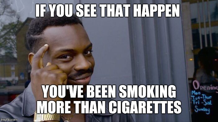 Roll Safe Think About It Meme | IF YOU SEE THAT HAPPEN YOU'VE BEEN SMOKING MORE THAN CIGARETTES | image tagged in memes,roll safe think about it | made w/ Imgflip meme maker