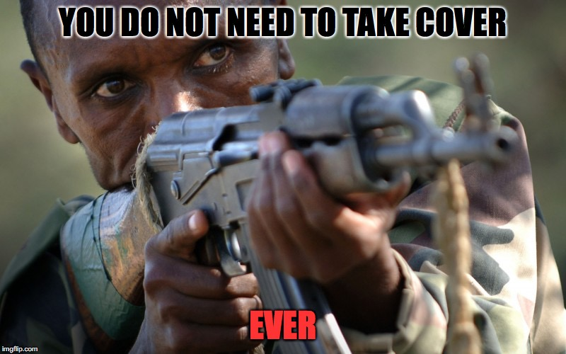 ANOTHER AFRICAN MILITIA ADVICE | YOU DO NOT NEED TO TAKE COVER EVER | image tagged in african militia advice,guns,stupid,advice | made w/ Imgflip meme maker