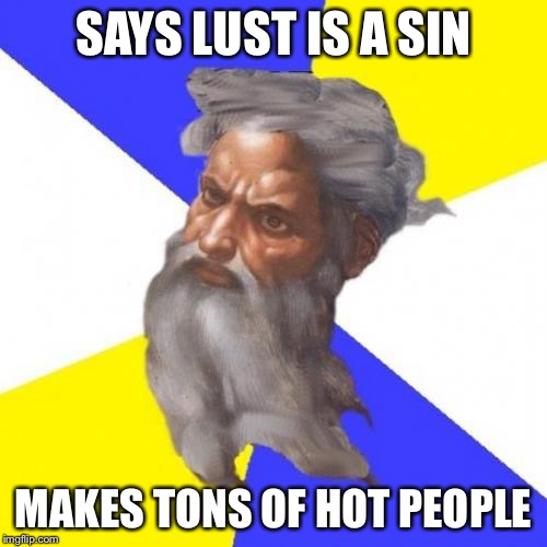 I was going to hell anyway. | SAYS LUST IS A SIN MAKES TONS OF HOT PEOPLE | image tagged in memes,advice god | made w/ Imgflip meme maker