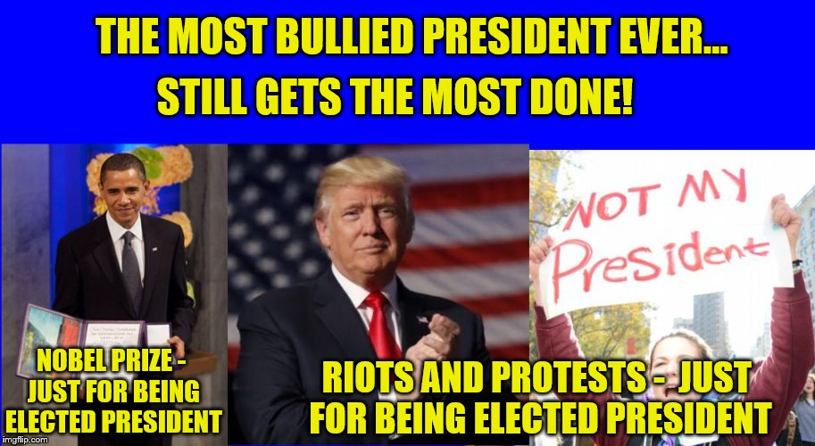 And Working Without a Pay Check. | NOBEL PRIZE - JUST FOR BEING ELECTED PRESIDENT RIOTS AND PROTESTS -  JUST FOR BEING ELECTED PRESIDENT THE MOST BULLIED PRESIDENT EVER... STI | image tagged in donald trump,triggered feminist,conservatives,maga,boycott hollywood | made w/ Imgflip meme maker