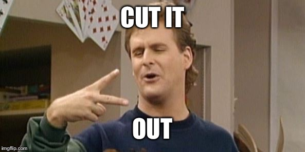 CUT IT OUT | image tagged in dave coulier full house | made w/ Imgflip meme maker