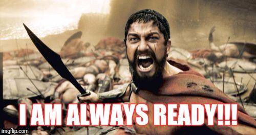 Sparta Leonidas Meme | I AM ALWAYS READY!!! | image tagged in memes,sparta leonidas | made w/ Imgflip meme maker