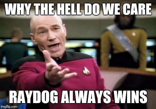 Picard Wtf Meme | WHY THE HELL DO WE CARE RAYDOG ALWAYS WINS | image tagged in memes,picard wtf | made w/ Imgflip meme maker