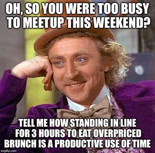 Creepy Condescending Wonka Meme | OH, SO YOU WERE TOO BUSY TO MEETUP THIS WEEKEND? TELL ME HOW STANDING IN LINE FOR 3 HOURS TO EAT OVERPRICED BRUNCH IS A PRODUCTIVE USE OF TI | image tagged in memes,creepy condescending wonka | made w/ Imgflip meme maker