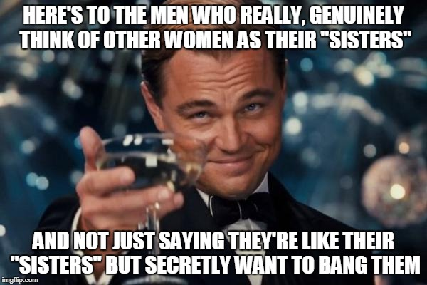 "Leonardo Dicaprio Cheers Meme | HERE'S TO THE MEN WHO REALLY, GENUINELY THINK OF OTHER WOMEN AS THEIR ""SISTERS"" AND NOT JUST SAYING THEY'RE LIKE THEIR ""SISTERS"" BUT SECRETL 