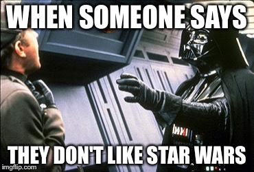 Star wars choke | WHEN SOMEONE SAYS THEY DON'T LIKE STAR WARS | image tagged in star wars choke | made w/ Imgflip meme maker