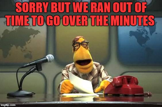 news! | SORRY BUT WE RAN OUT OF TIME TO GO OVER THE MINUTES | image tagged in news | made w/ Imgflip meme maker
