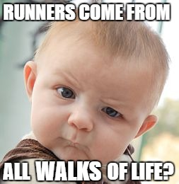 Skeptical Baby Meme | RUNNERS COME FROM ALL WALKS OF LIFE? | image tagged in memes,skeptical baby | made w/ Imgflip meme maker