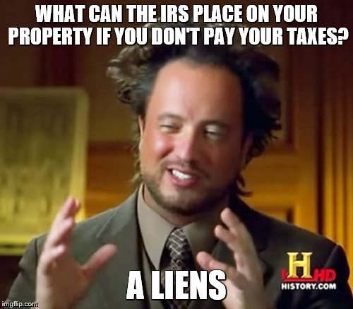 Ancient Aliens Meme | WHAT CAN THE IRS PLACE ON YOUR PROPERTY IF YOU DON'T PAY YOUR TAXES? A LIENS | image tagged in memes,ancient aliens,bad puns,taxes | made w/ Imgflip meme maker