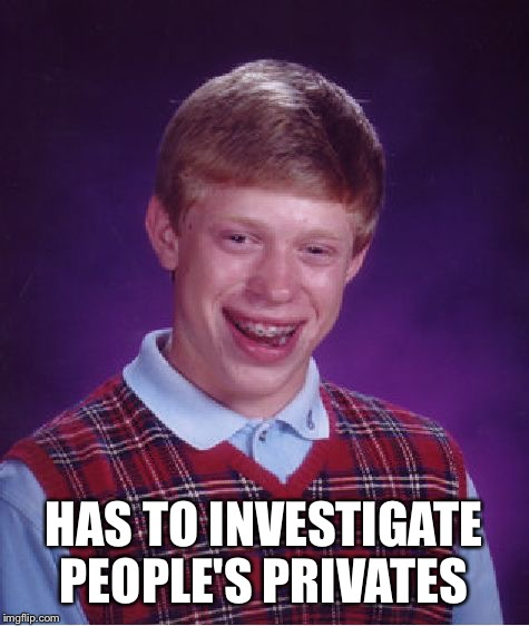 Bad Luck Brian Meme | HAS TO INVESTIGATE PEOPLE'S PRIVATES | image tagged in memes,bad luck brian | made w/ Imgflip meme maker