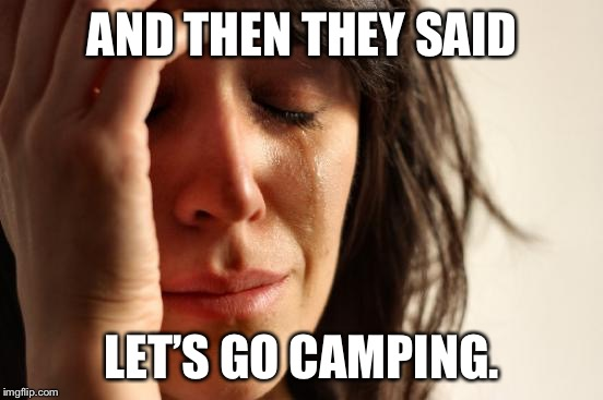 First World Problems Meme | AND THEN THEY SAID LET'S GO CAMPING. | image tagged in memes,first world problems | made w/ Imgflip meme maker