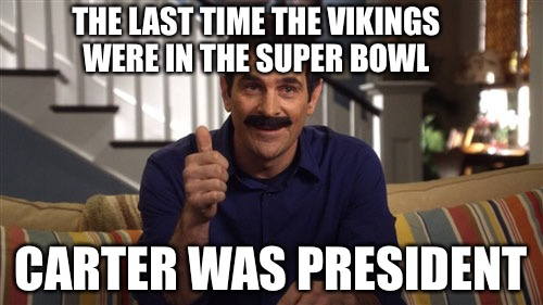 Believe It Or Not!  | THE LAST TIME THE VIKINGS WERE IN THE SUPER BOWL CARTER WAS PRESIDENT | image tagged in vikings,cucks,mgtow,liberals,minnesota vikings | made w/ Imgflip meme maker