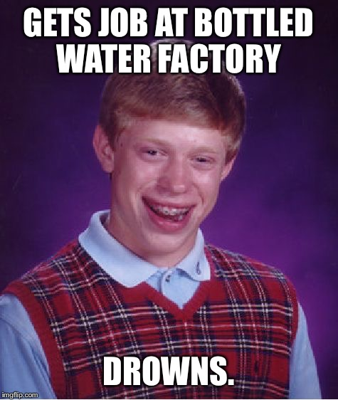Bad Luck Brian Meme | GETS JOB AT BOTTLED WATER FACTORY DROWNS. | image tagged in memes,bad luck brian | made w/ Imgflip meme maker