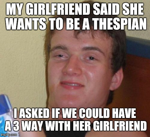 10 Guy Meme | MY GIRLFRIEND SAID SHE WANTS TO BE A THESPIAN I ASKED IF WE COULD HAVE A 3 WAY WITH HER GIRLFRIEND | image tagged in memes,10 guy | made w/ Imgflip meme maker