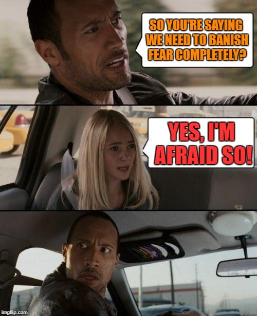 The Rock Driving Meme | SO YOU'RE SAYING WE NEED TO BANISH FEAR COMPLETELY? YES, I'M AFRAID SO! | image tagged in memes,the rock driving | made w/ Imgflip meme maker