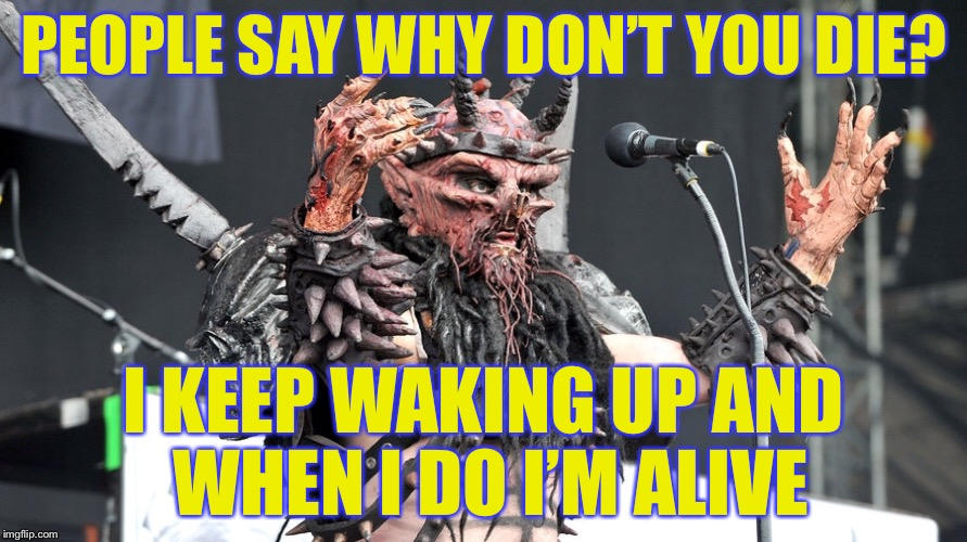 PEOPLE SAY WHY DON'T YOU DIE? I KEEP WAKING UP AND WHEN I DO I'M ALIVE | made w/ Imgflip meme maker