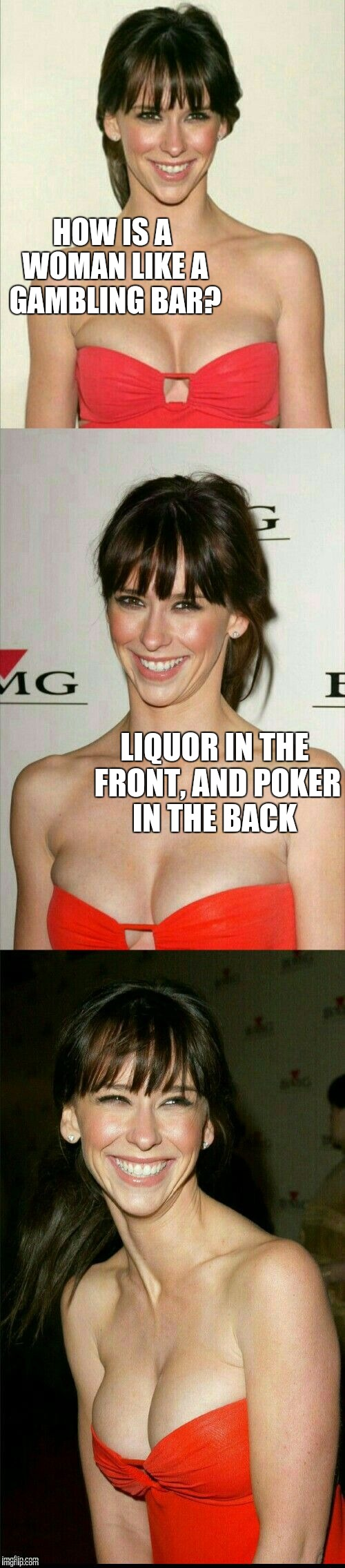 I'd do both in the front and back  | HOW IS A WOMAN LIKE A GAMBLING BAR? LIQUOR IN THE FRONT, AND POKER IN THE BACK | image tagged in jennifer love hewitt joke template,jennifer love hewitt,jbmemegeek,bad puns,liquor | made w/ Imgflip meme maker