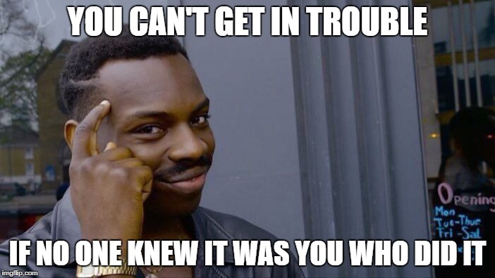 Roll Safe Think About It | YOU CAN'T GET IN TROUBLE IF NO ONE KNEW IT WAS YOU WHO DID IT | image tagged in memes,roll safe think about it | made w/ Imgflip meme maker