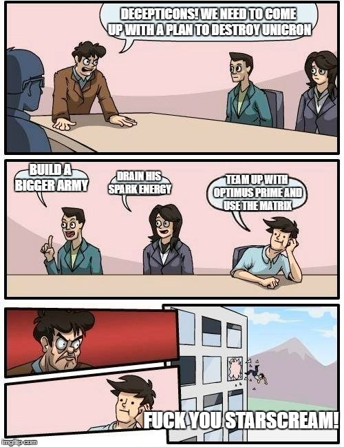 Boardroom Meeting Suggestion Meme | DECEPTICONS! WE NEED TO COME UP WITH A PLAN TO DESTROY UNICRON BUILD A BIGGER ARMY DRAIN HIS SPARK ENERGY TEAM UP WITH OPTIMUS PRIME AND USE | image tagged in memes,boardroom meeting suggestion | made w/ Imgflip meme maker
