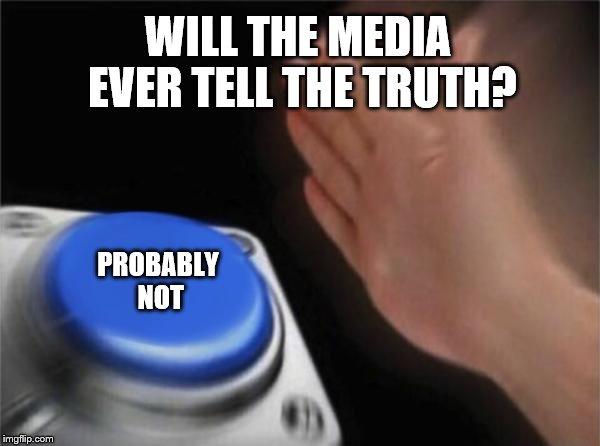 Blank Nut Button Meme | WILL THE MEDIA EVER TELL THE TRUTH? PROBABLY NOT | image tagged in memes,blank nut button | made w/ Imgflip meme maker