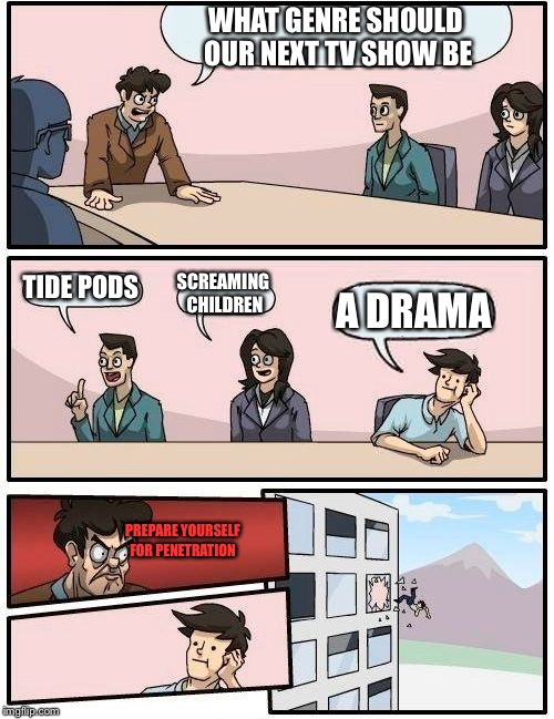Boardroom Meeting Suggestion Meme | WHAT GENRE SHOULD OUR NEXT TV SHOW BE TIDE PODS SCREAMING CHILDREN A DRAMA PREPARE YOURSELF FOR PENETRATION | image tagged in memes,boardroom meeting suggestion | made w/ Imgflip meme maker