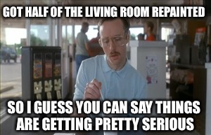 So I Guess You Can Say Things Are Getting Pretty Serious | GOT HALF OF THE LIVING ROOM REPAINTED SO I GUESS YOU CAN SAY THINGS ARE GETTING PRETTY SERIOUS | image tagged in memes,so i guess you can say things are getting pretty serious | made w/ Imgflip meme maker