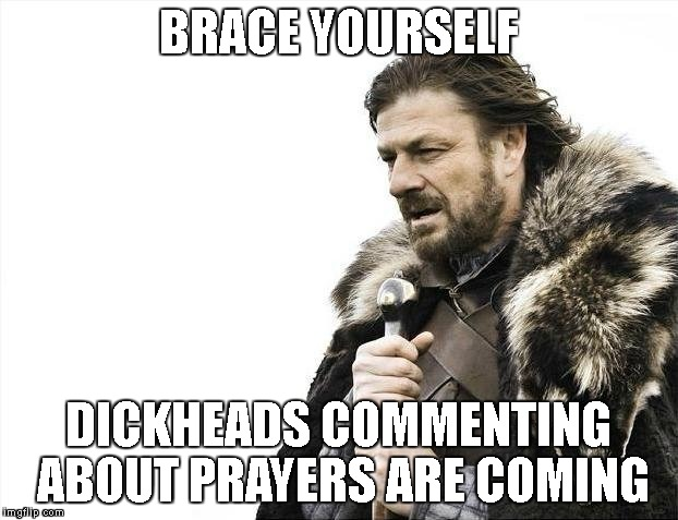 Brace Yourselves X is Coming Meme | BRACE YOURSELF DICKHEADS COMMENTING ABOUT PRAYERS ARE COMING | image tagged in memes,brace yourselves x is coming | made w/ Imgflip meme maker