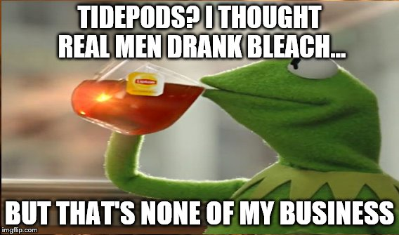 Tidepod Challenge | TIDEPODS? I THOUGHT REAL MEN DRANK BLEACH... BUT THAT'S NONE OF MY BUSINESS | image tagged in tide pod challenge,funny,kermit the frog,drink bleach,but thats none of my business | made w/ Imgflip meme maker