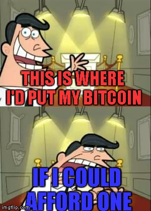 How the hell are they worth thousands of dollars? | THIS IS WHERE I'D PUT MY BITCOIN IF I COULD AFFORD ONE | image tagged in memes,this is where i'd put my trophy if i had one,bitcoin,expensive | made w/ Imgflip meme maker