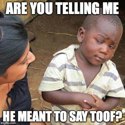 Third World Skeptical Kid Meme | ARE YOU TELLING ME HE MEANT TO SAY TOOF? | image tagged in memes,third world skeptical kid | made w/ Imgflip meme maker