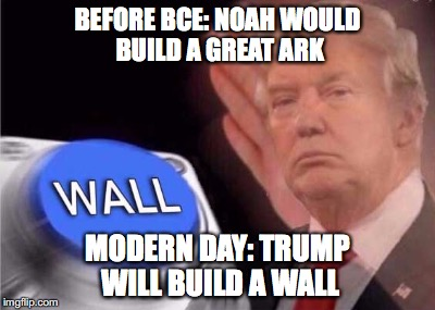 Trump wall button  | BEFORE BCE: NOAH WOULD BUILD A GREAT ARK MODERN DAY: TRUMP WILL BUILD A WALL | image tagged in trump wall button | made w/ Imgflip meme maker
