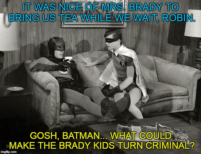 The Batman Bunch | IT WAS NICE OF MRS. BRADY TO BRING US TEA WHILE WE WAIT, ROBIN. GOSH, BATMAN... WHAT COULD MAKE THE BRADY KIDS TURN CRIMINAL? | image tagged in batman-adam west,the brady bunch,funny | made w/ Imgflip meme maker