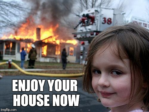 Disaster Girl Meme | ENJOY YOUR HOUSE NOW | image tagged in memes,disaster girl | made w/ Imgflip meme maker