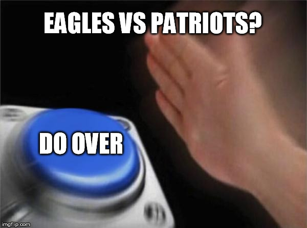 niners go 19-0 next year... | EAGLES VS PATRIOTS? DO OVER | image tagged in memes,blank nut button | made w/ Imgflip meme maker