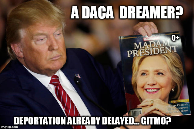 MADAM PRESIDENT - A DACA Dreamer? Deportation Already Delayed... GITMO? 0 the HILL-ARiou$NESS!!  White Knight takes Dark Queen. | A DACA  DREAMER? DEPORTATION ALREADY DELAYED... GITMO? Q+ | image tagged in president trump,drain the swamp,the queen,hillary clinton,treason,guantanamo | made w/ Imgflip meme maker