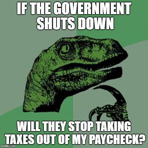 Philosoraptor Meme | IF THE GOVERNMENT SHUTS DOWN WILL THEY STOP TAKING TAXES OUT OF MY PAYCHECK? | image tagged in memes,philosoraptor | made w/ Imgflip meme maker