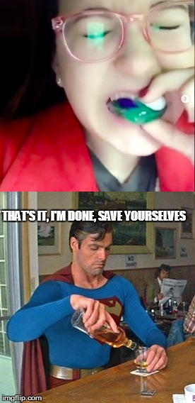 Calling it Quits | THAT'S IT, I'M DONE, SAVE YOURSELVES | image tagged in tide pod challenge,drunk superman | made w/ Imgflip meme maker