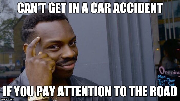 Roll Safe Think About It Meme | CAN'T GET IN A CAR ACCIDENT IF YOU PAY ATTENTION TO THE ROAD | image tagged in memes,roll safe think about it | made w/ Imgflip meme maker