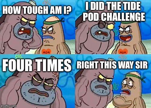How Tough Are You Meme | HOW TOUGH AM I? I DID THE TIDE POD CHALLENGE FOUR TIMES RIGHT THIS WAY SIR | image tagged in memes,how tough are you,tide pods,tide pod challenge | made w/ Imgflip meme maker