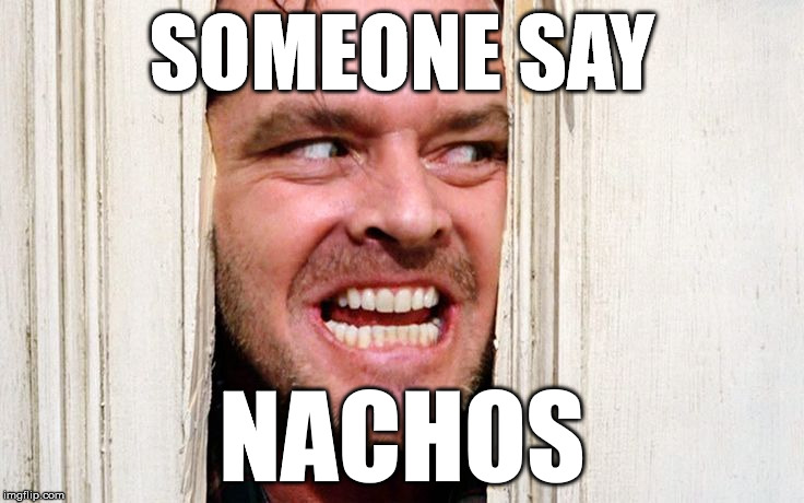 SOMEONE SAY NACHOS | made w/ Imgflip meme maker