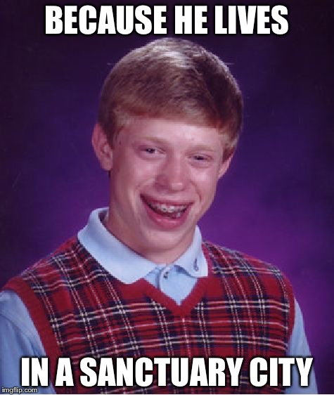 Bad Luck Brian Meme | BECAUSE HE LIVES IN A SANCTUARY CITY | image tagged in memes,bad luck brian | made w/ Imgflip meme maker