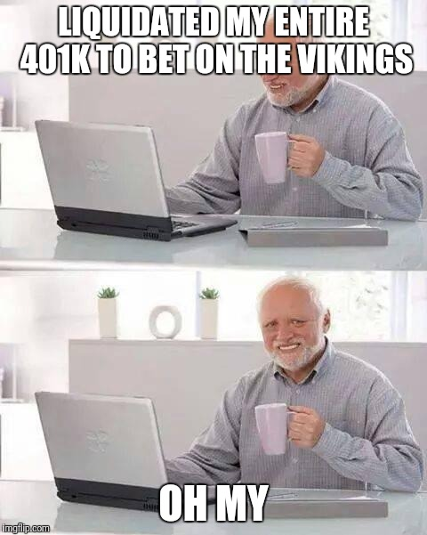Hide the Pain Harold Meme | LIQUIDATED MY ENTIRE 401K TO BET ON THE VIKINGS OH MY | image tagged in memes,hide the pain harold | made w/ Imgflip meme maker