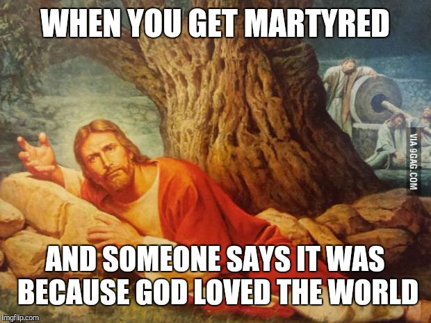 WHEN YOU GET MARTYRED AND SOMEONE SAYS IT WAS BECAUSE GOD LOVED THE WORLD | image tagged in pissed off jesus | made w/ Imgflip meme maker