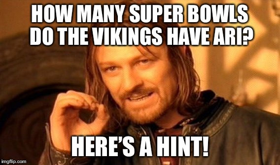 One Does Not Simply Meme | HOW MANY SUPER BOWLS DO THE VIKINGS HAVE ARI? HERE'S A HINT! | image tagged in memes,one does not simply | made w/ Imgflip meme maker